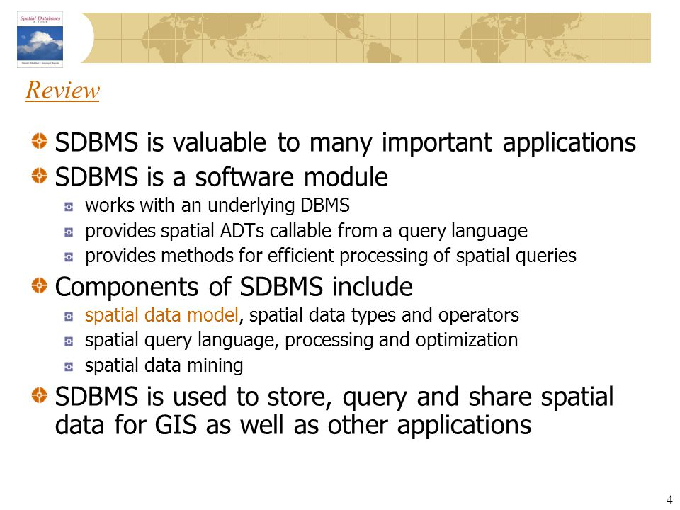 4 Review SDBMS is valuable to many important applications SDBMS is a software module works with an underlying DBMS provides spatial ADTs callable from