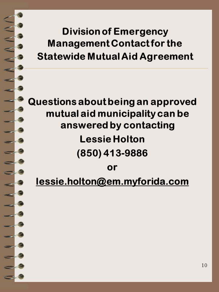 10 Division of Emergency Management Contact for the Statewide Mutual Aid Agreement Questions about being an approved mutual aid municipality can be answered by contacting Lessie Holton (850) 413-9886 or lessie.holton@em.myforida.com