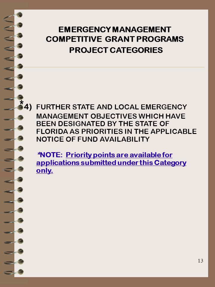13 EMERGENCY MANAGEMENT COMPETITIVE GRANT PROGRAMS PROJECT CATEGORIES * 4) FURTHER STATE AND LOCAL EMERGENCY MANAGEMENT OBJECTIVES WHICH HAVE BEEN DESIGNATED BY THE STATE OF FLORIDA AS PRIORITIES IN THE APPLICABLE NOTICE OF FUND AVAILABILITY *NOTE: Priority points are available for applications submitted under this Category only.