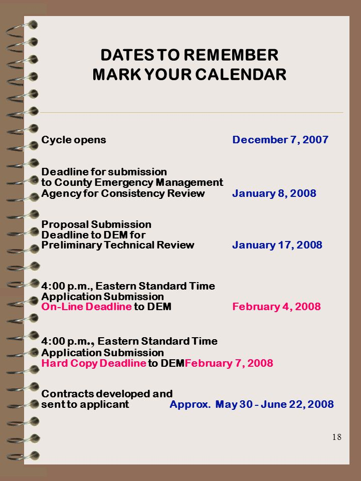 18 DATES TO REMEMBER MARK YOUR CALENDAR Cycle opens December 7, 2007 Deadline for submission to County Emergency Management Agency for Consistency ReviewJanuary 8, 2008 Proposal Submission Deadline to DEM for Preliminary Technical ReviewJanuary 17, 2008 4:00 p.m., Eastern Standard Time Application Submission On-Line Deadline to DEMFebruary 4, 2008 4:00 p.m., Eastern Standard Time Application Submission Hard Copy Deadline to DEMFebruary 7, 2008 Contracts developed and sent to applicant Approx.