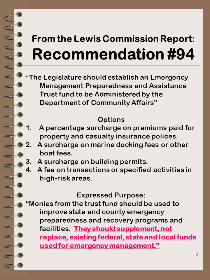 3 From the Lewis Commission Report: Recommendation #94 The Legislature should establish an Emergency Management Preparedness and Assistance Trust fund to be Administered by the Department of Community Affairs Options 1.