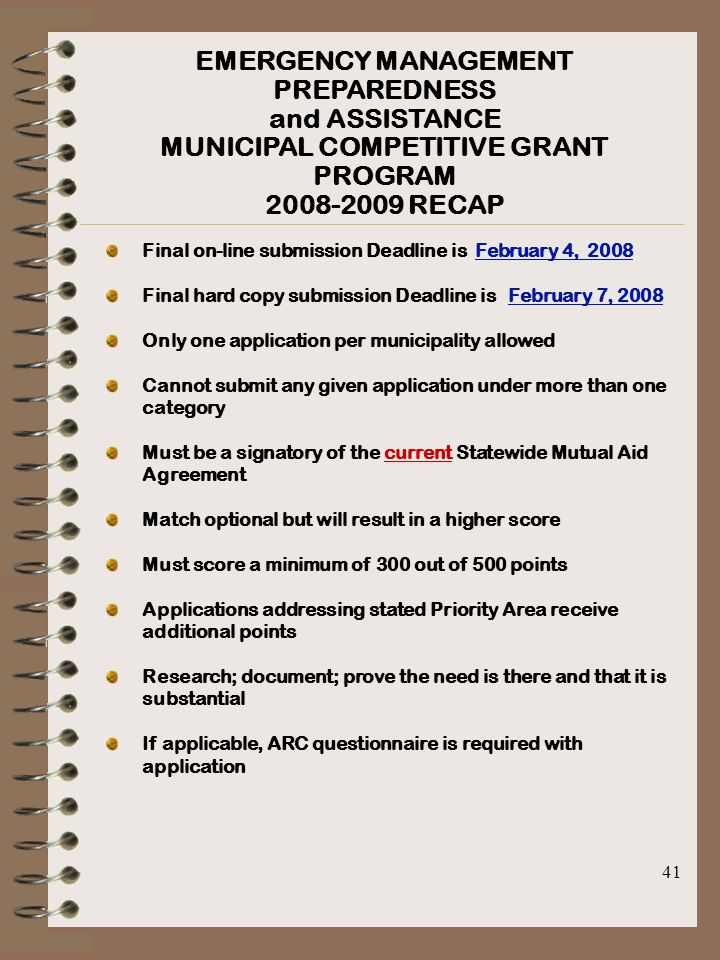41 EMERGENCY MANAGEMENT PREPAREDNESS and ASSISTANCE MUNICIPAL COMPETITIVE GRANT PROGRAM 2008-2009 RECAP Final on-line submission Deadline is February 4, 2008 Final hard copy submission Deadline is February 7, 2008 Only one application per municipality allowed Cannot submit any given application under more than one category Must be a signatory of the current Statewide Mutual Aid Agreement Match optional but will result in a higher score Must score a minimum of 300 out of 500 points Applications addressing stated Priority Area receive additional points Research; document; prove the need is there and that it is substantial If applicable, ARC questionnaire is required with application