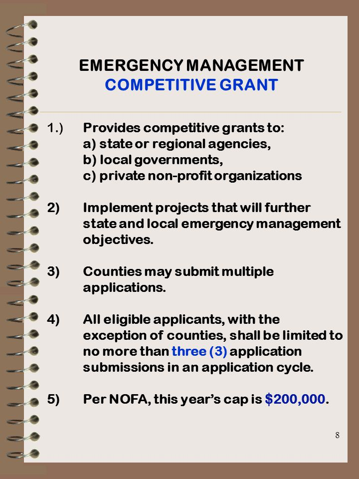 8 EMERGENCY MANAGEMENT COMPETITIVE GRANT 1.)Provides competitive grants to: a) state or regional agencies, b) local governments, c) private non-profit organizations 2)Implement projects that will further state and local emergency management objectives.