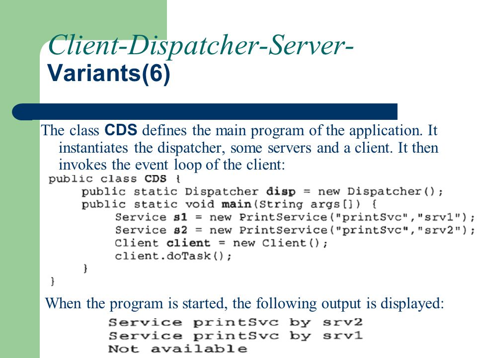 Client-Dispatcher-Server- Variants(6) The class CDS defines the main program of the application. It instantiates the dispatcher, some servers and a cl