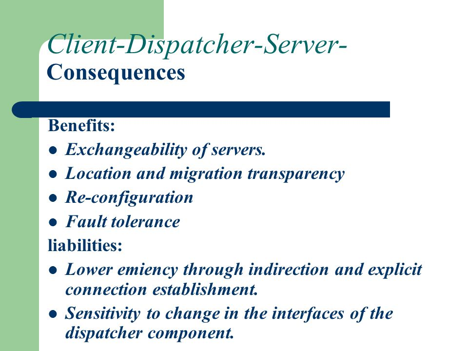 Client-Dispatcher-Server- Consequences Benefits: Exchangeability of servers. Location and migration transparency Re-configuration Fault tolerance liab