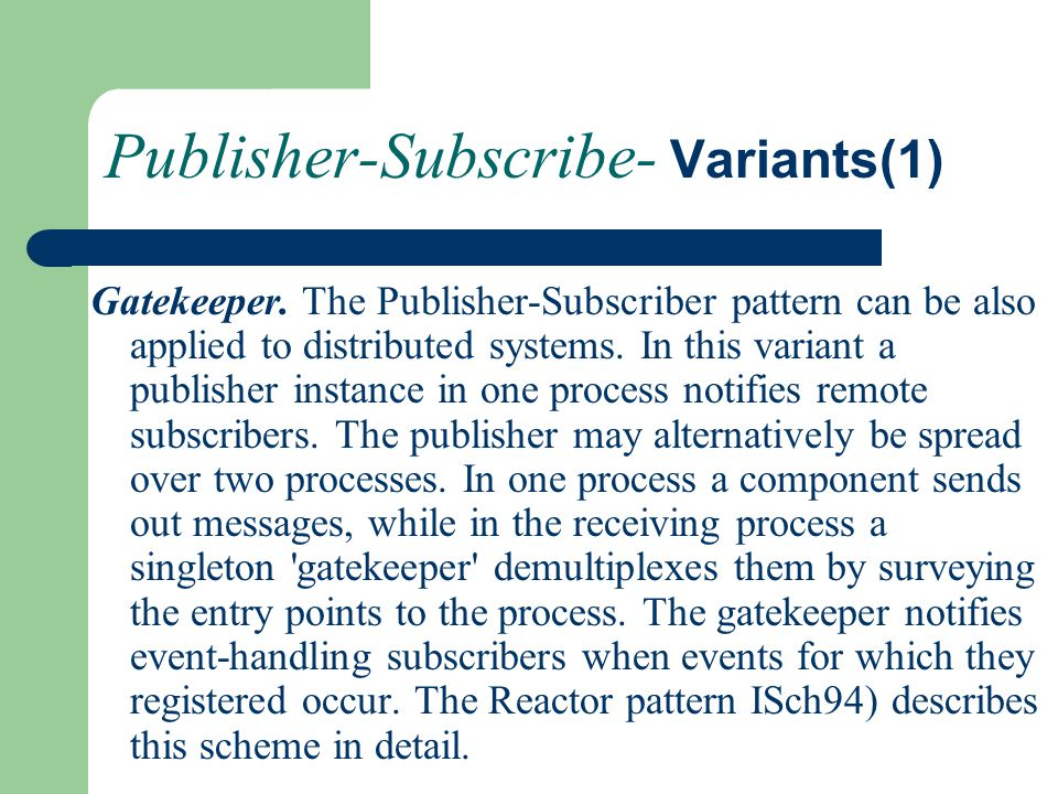 Publisher-Subscribe- Variants(1) Gatekeeper. The Publisher-Subscriber pattern can be also applied to distributed systems. In this variant a publisher