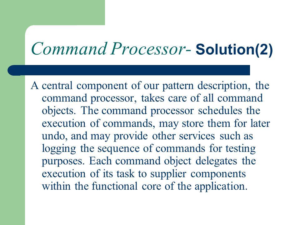 Command Processor- Solution(2) A central component of our pattern description, the command processor, takes care of all command objects. The command p