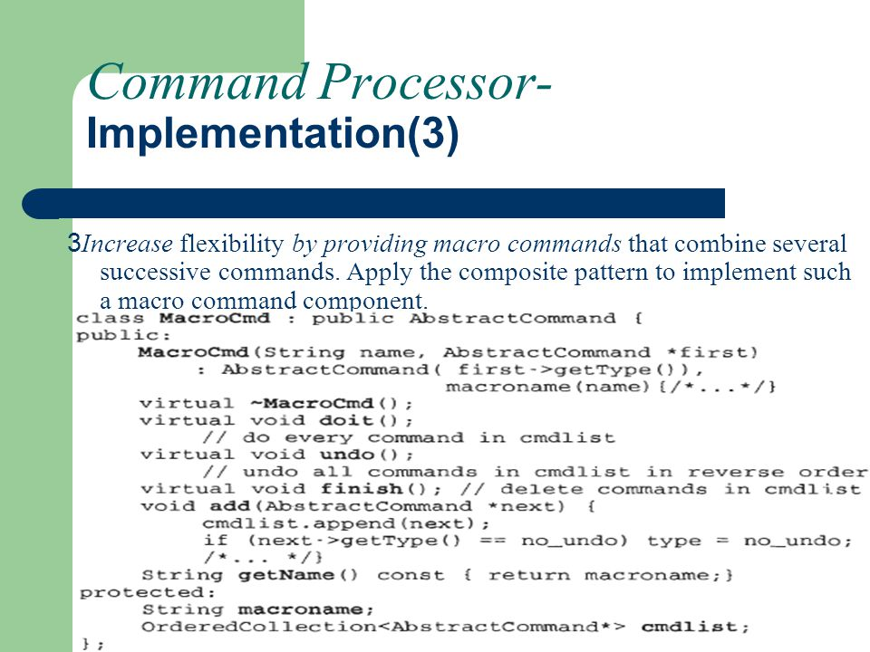 Command Processor- Implementation(3) 3 Increase flexibility by providing macro commands that combine several successive commands. Apply the composite