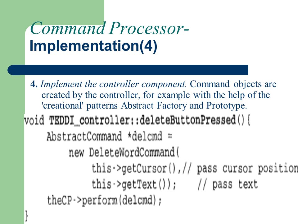 Command Processor- Implementation(4) 4. Implement the controller component. Command objects are created by the controller, for example with the help o