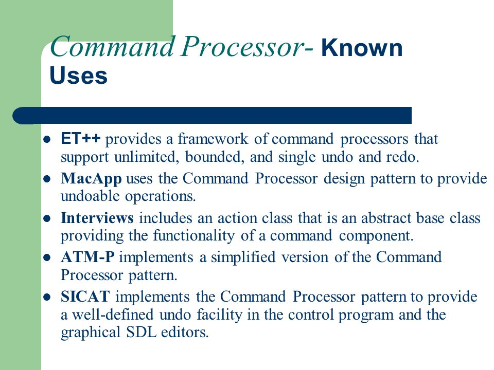 Command Processor- Known Uses ET++ provides a framework of command processors that support unlimited, bounded, and single undo and redo. MacApp uses t