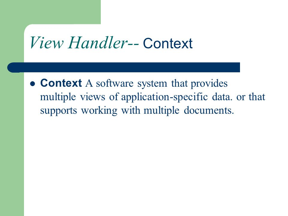 View Handler-- Context Context A software system that provides multiple views of application-specific data. or that supports working with multiple doc
