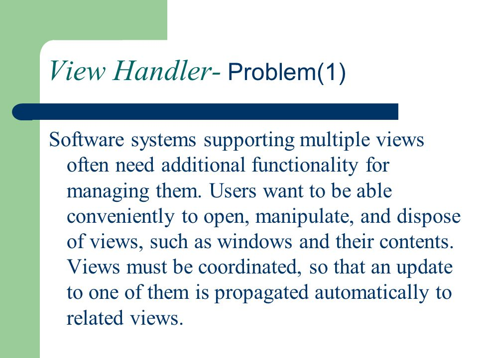 View Handler- Problem(1) Software systems supporting multiple views often need additional functionality for managing them. Users want to be able conve