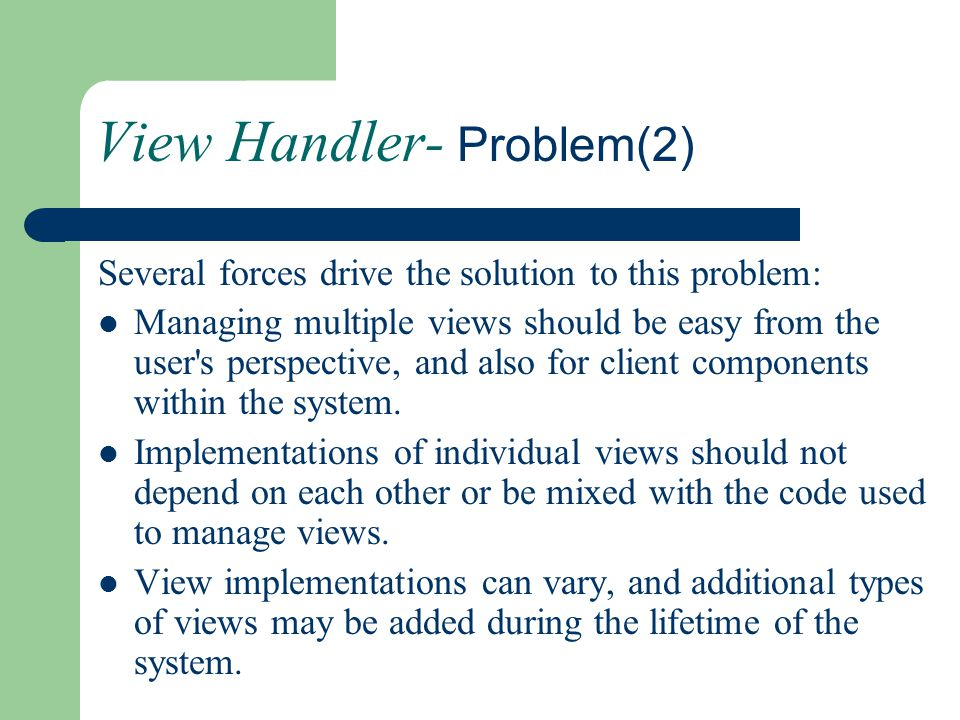 View Handler- Problem(2) Several forces drive the solution to this problem: Managing multiple views should be easy from the user's perspective, and al
