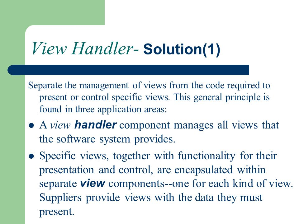 View Handler- Solution(1) Separate the management of views from the code required to present or control specific views. This general principle is foun