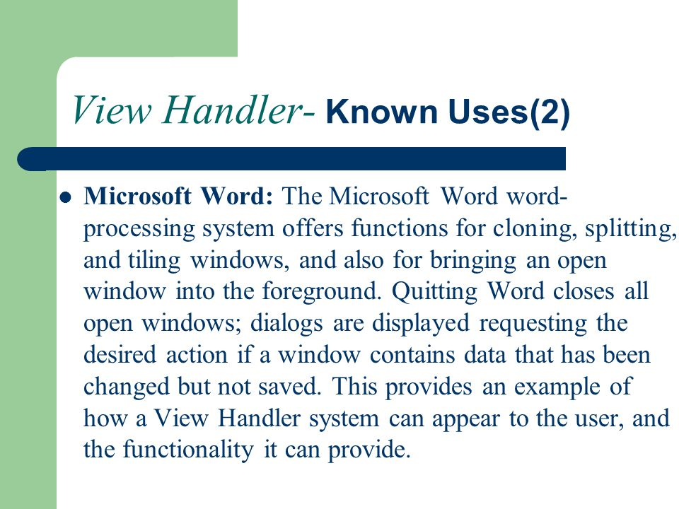 View Handler- Known Uses(2) Microsoft Word: The Microsoft Word word- processing system offers functions for cloning, splitting, and tiling windows, an