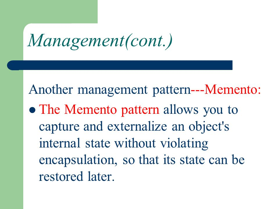 Management(cont.) Another management pattern---Memento: The Memento pattern allows you to capture and externalize an object's internal state without v