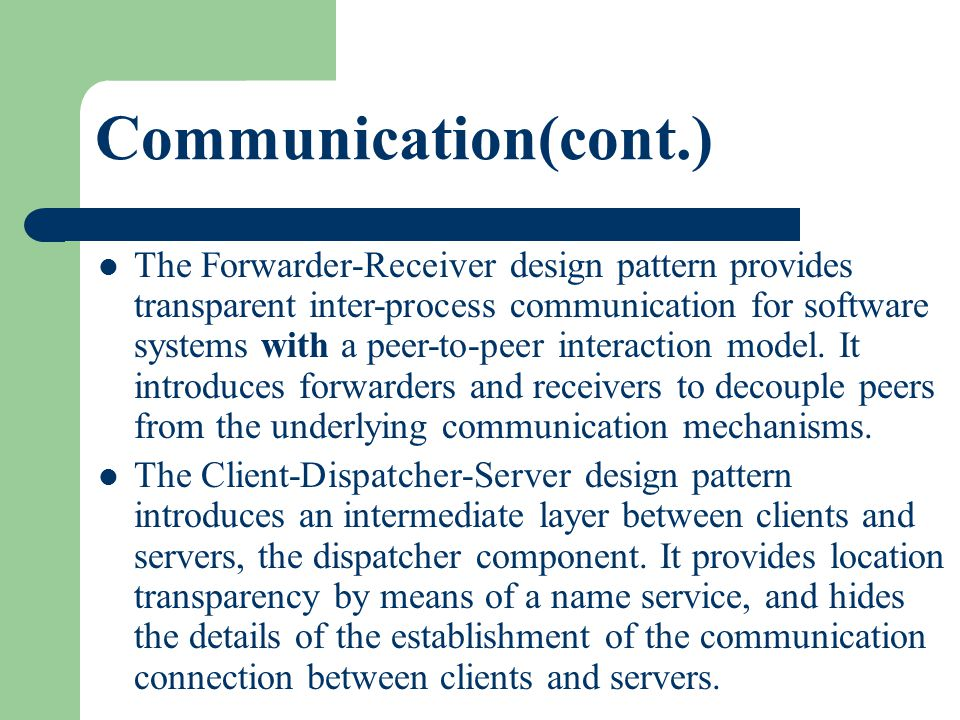 Communication(cont.) The Forwarder-Receiver design pattern provides transparent inter-process communication for software systems with a peer-to-peer i