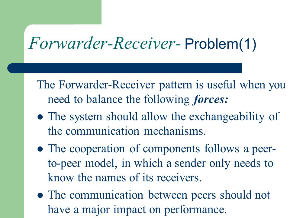 Forwarder-Receiver- Problem(1) The Forwarder-Receiver pattern is useful when you need to balance the following forces: The system should allow the exc