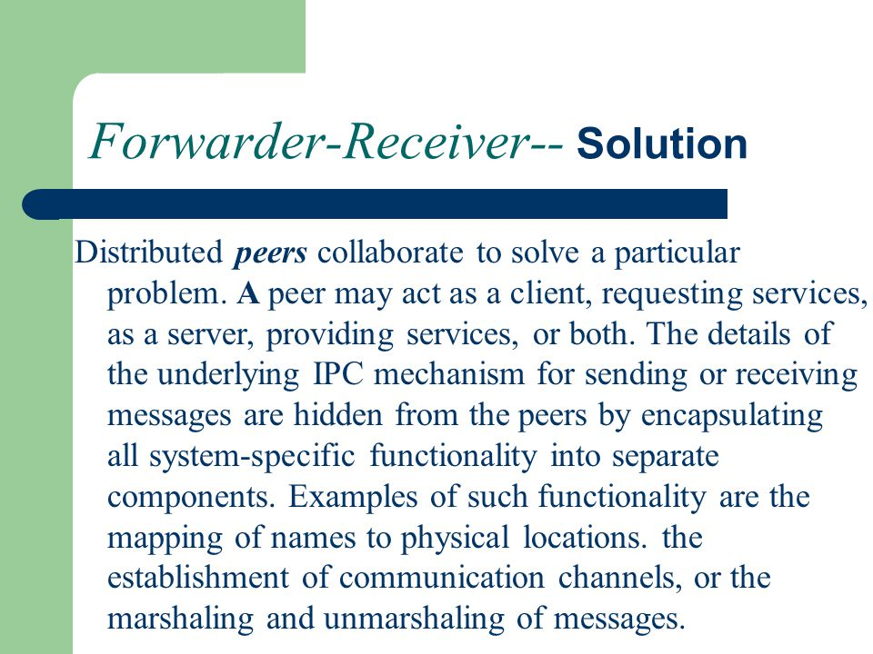 Forwarder-Receiver-- Solution Distributed peers collaborate to solve a particular problem. A peer may act as a client, requesting services, as a serve