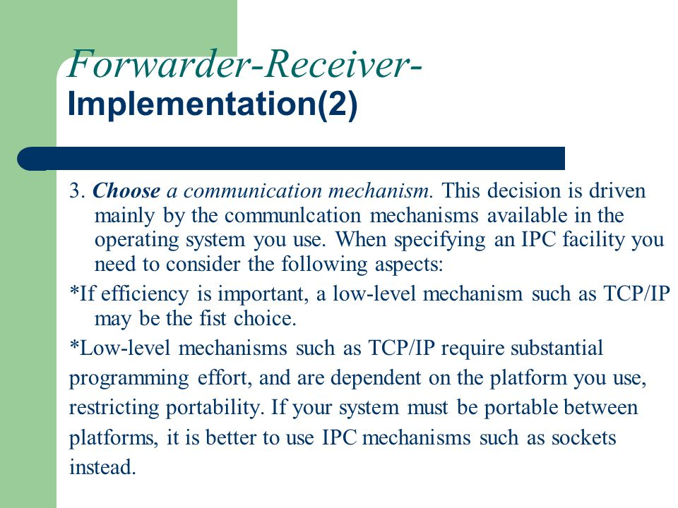 Forwarder-Receiver- Implementation(2) 3. Choose a communication mechanism. This decision is driven mainly by the communlcation mechanisms available in