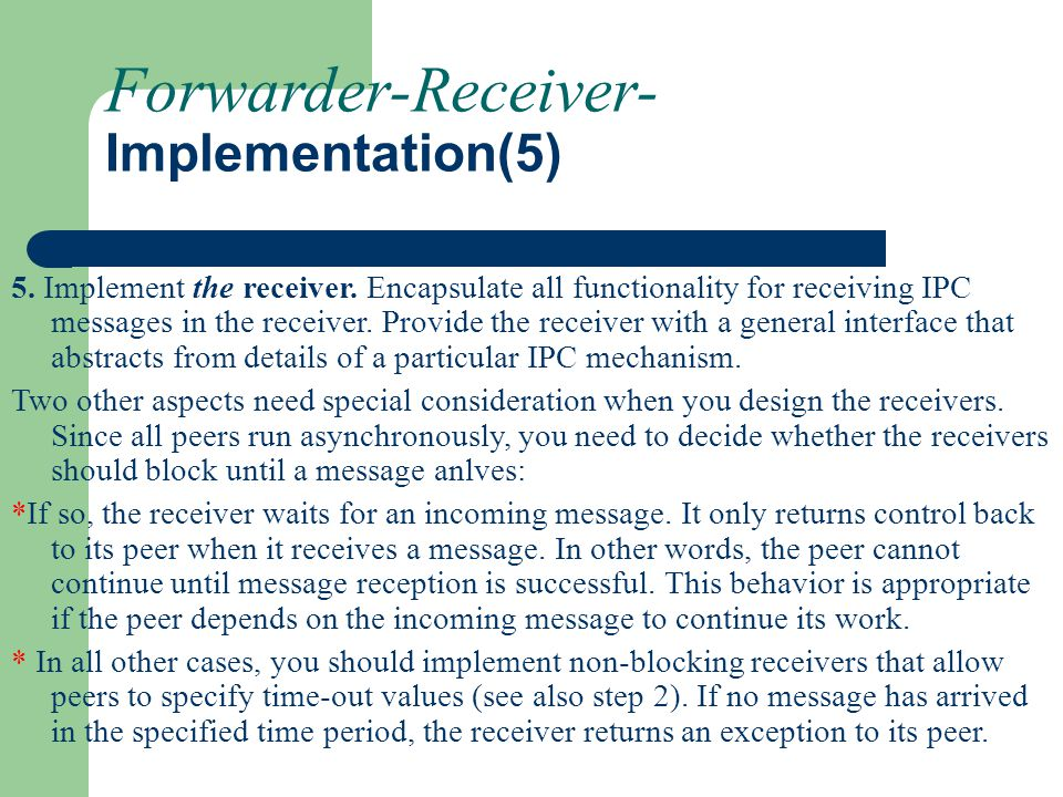 Forwarder-Receiver- Implementation(5) 5. Implement the receiver. Encapsulate all functionality for receiving IPC messages in the receiver. Provide the