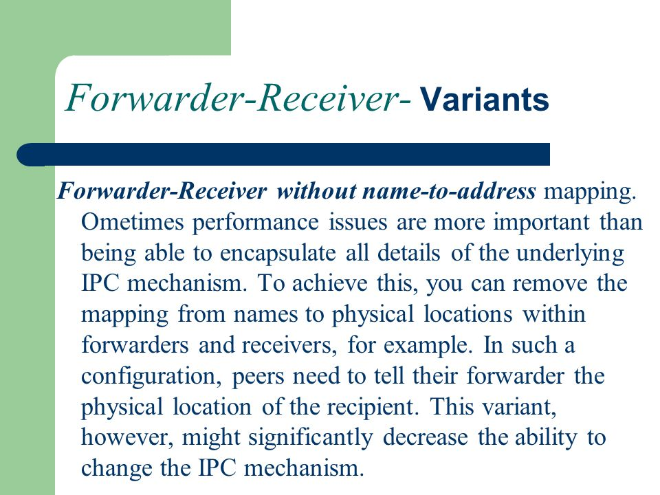 Forwarder-Receiver- Variants Forwarder-Receiver without name-to-address mapping. Ometimes performance issues are more important than being able to enc