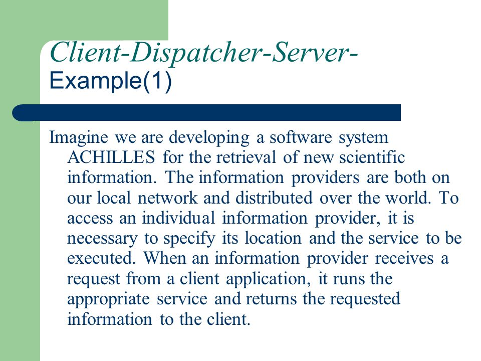 Client-Dispatcher-Server- Example(1) Imagine we are developing a software system ACHILLES for the retrieval of new scientific information. The informa