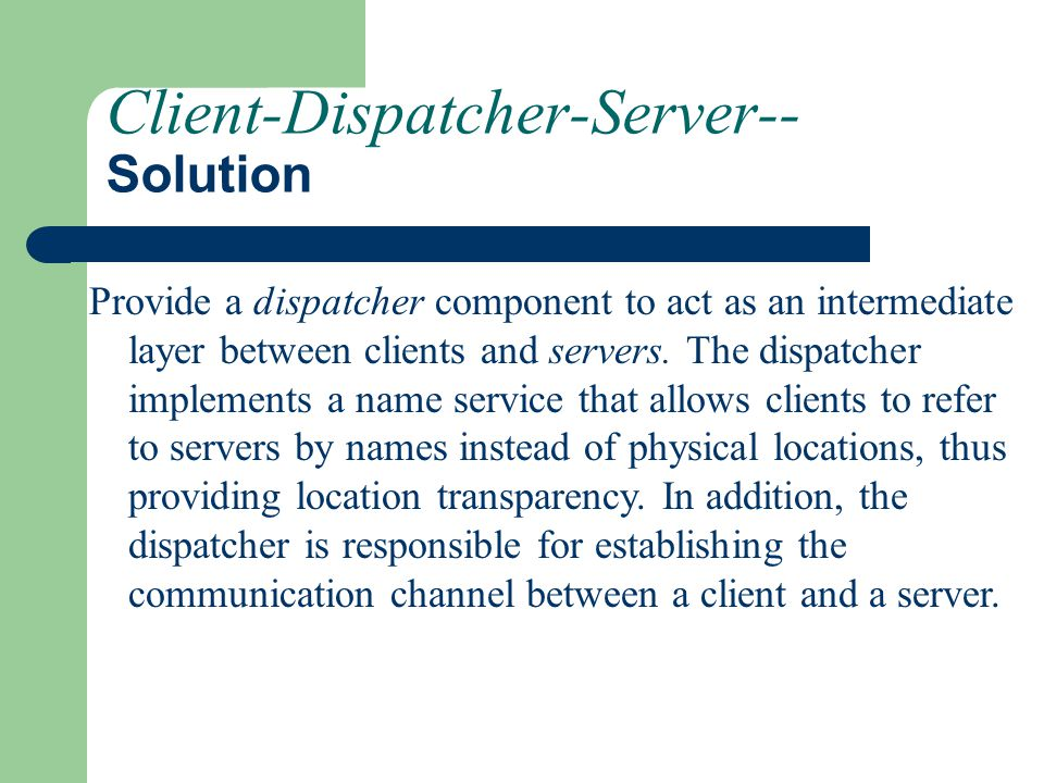Client-Dispatcher-Server-- Solution Provide a dispatcher component to act as an intermediate layer between clients and servers. The dispatcher impleme
