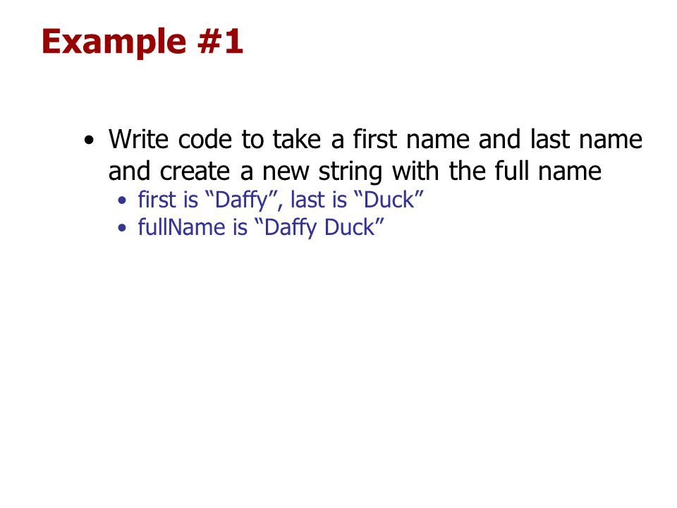 Example #1 Write code to take a first name and last name and create a new string with the full name first is Daffy , last is Duck fullName is Daffy Duck
