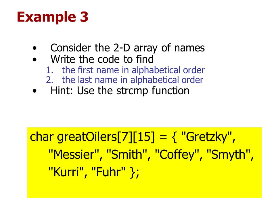 Example 3 Consider the 2-D array of names Write the code to find 1.the first name in alphabetical order 2.the last name in alphabetical order Hint: Use the strcmp function char greatOilers[7][15] = { Gretzky , Messier , Smith , Coffey , Smyth , Kurri , Fuhr };