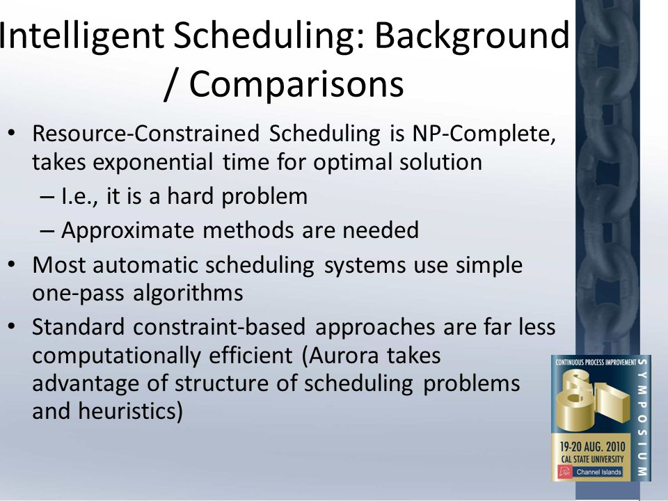 Intelligent Scheduling: Background / Comparisons Resource-Constrained Scheduling is NP-Complete, takes exponential time for optimal solution – I.e., i