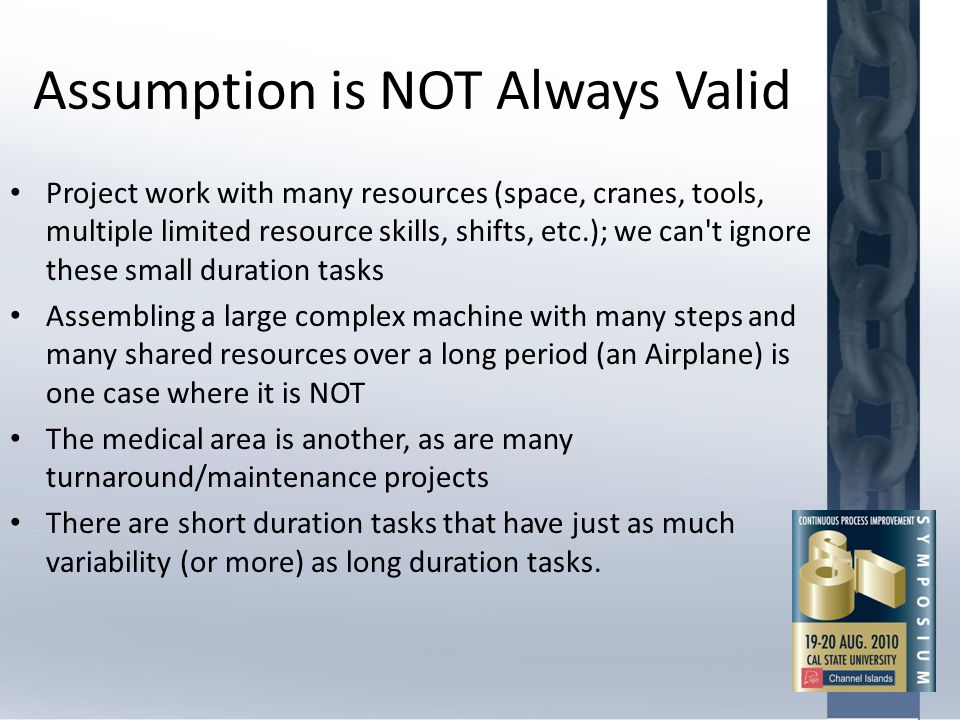 Assumption is NOT Always Valid Project work with many resources (space, cranes, tools, multiple limited resource skills, shifts, etc.); we can't ignor