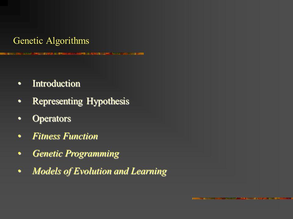 Genetic Algorithms IntroductionIntroduction Representing HypothesisRepresenting Hypothesis OperatorsOperators Fitness FunctionFitness Function Genetic