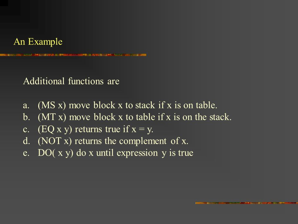An Example Additional functions are a.(MS x) move block x to stack if x is on table. b.(MT x) move block x to table if x is on the stack. c.(EQ x y) r
