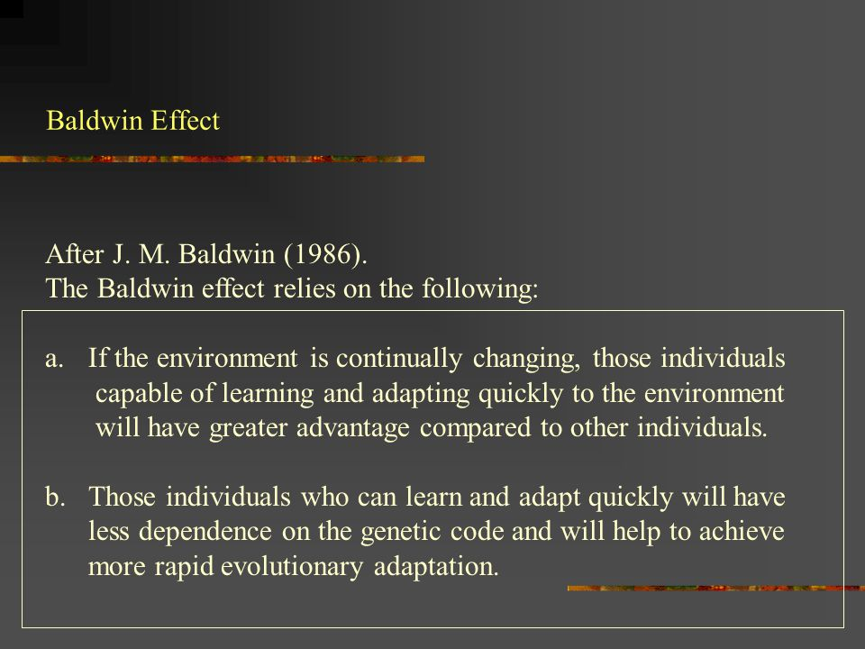 Baldwin Effect After J. M. Baldwin (1986). The Baldwin effect relies on the following: a.If the environment is continually changing, those individuals