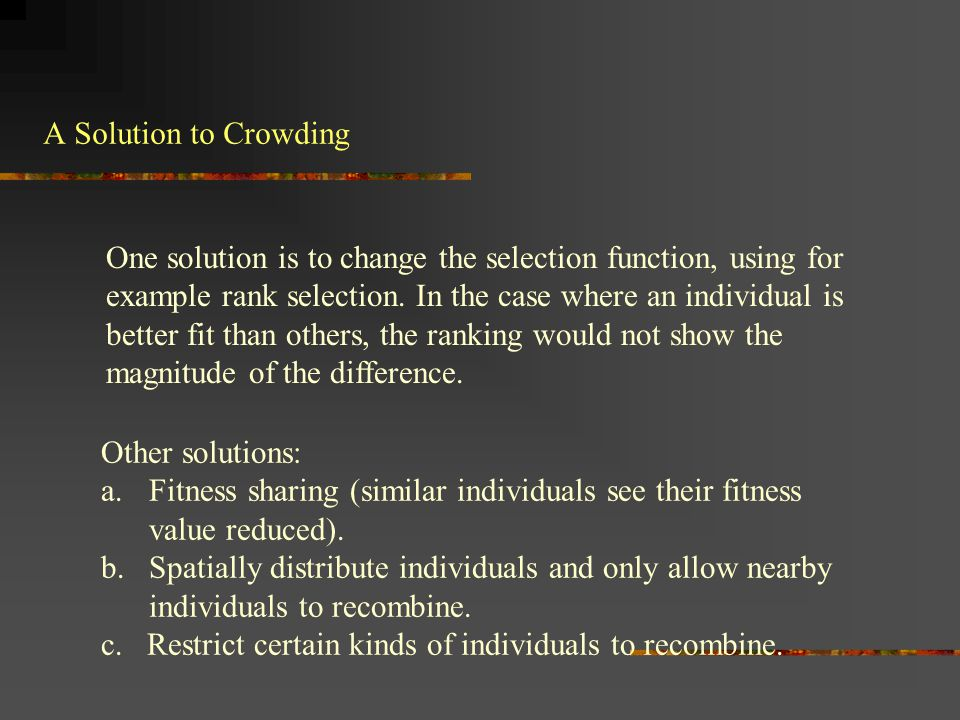 A Solution to Crowding One solution is to change the selection function, using for example rank selection. In the case where an individual is better f