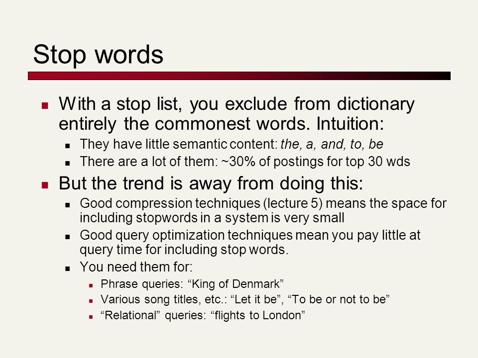 Stop words With a stop list, you exclude from dictionary entirely the commonest words. Intuition: They have little semantic content: the, a, and, to,