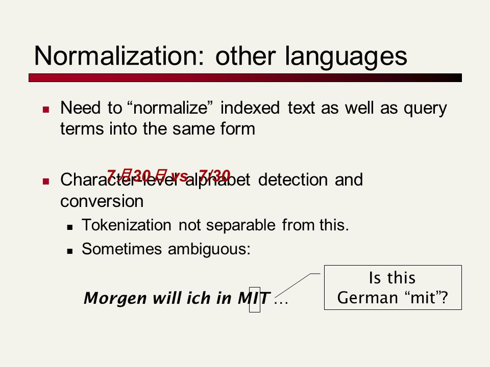 Normalization: other languages Need to normalize indexed text as well as query terms into the same form Character-level alphabet detection and conversion Tokenization not separable from this.