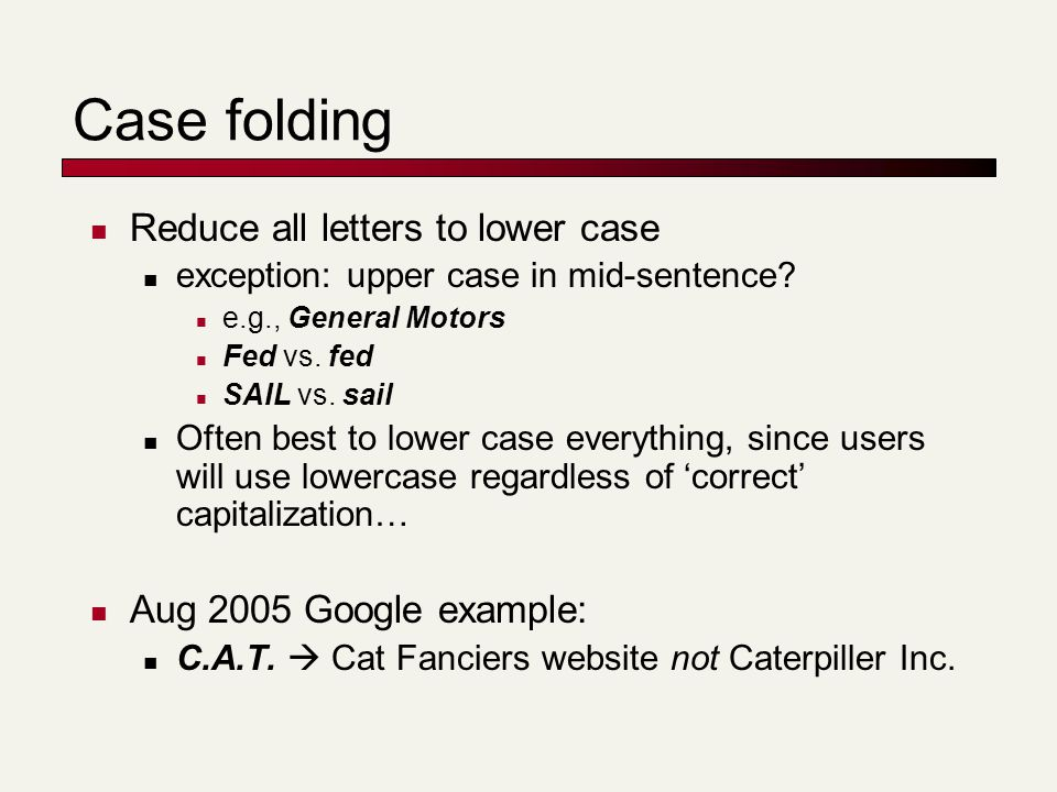 Case folding Reduce all letters to lower case exception: upper case in mid-sentence? e.g., General Motors Fed vs. fed SAIL vs. sail Often best to lowe