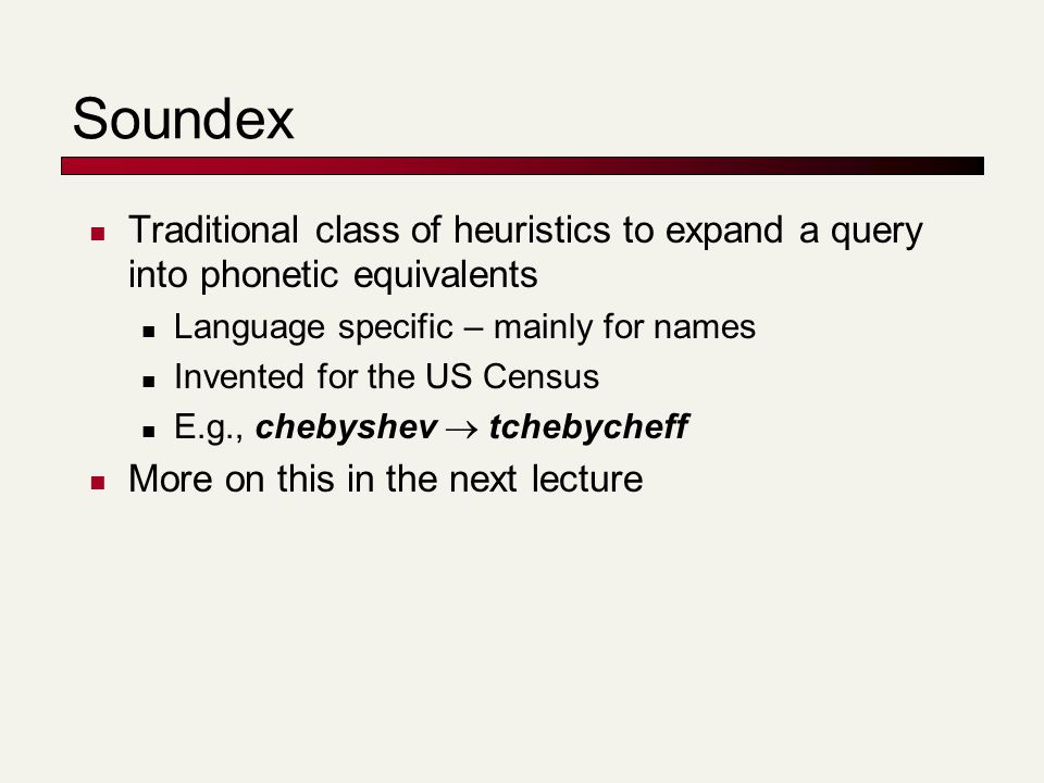 Soundex Traditional class of heuristics to expand a query into phonetic equivalents Language specific – mainly for names Invented for the US Census E.g., chebyshev  tchebycheff More on this in the next lecture