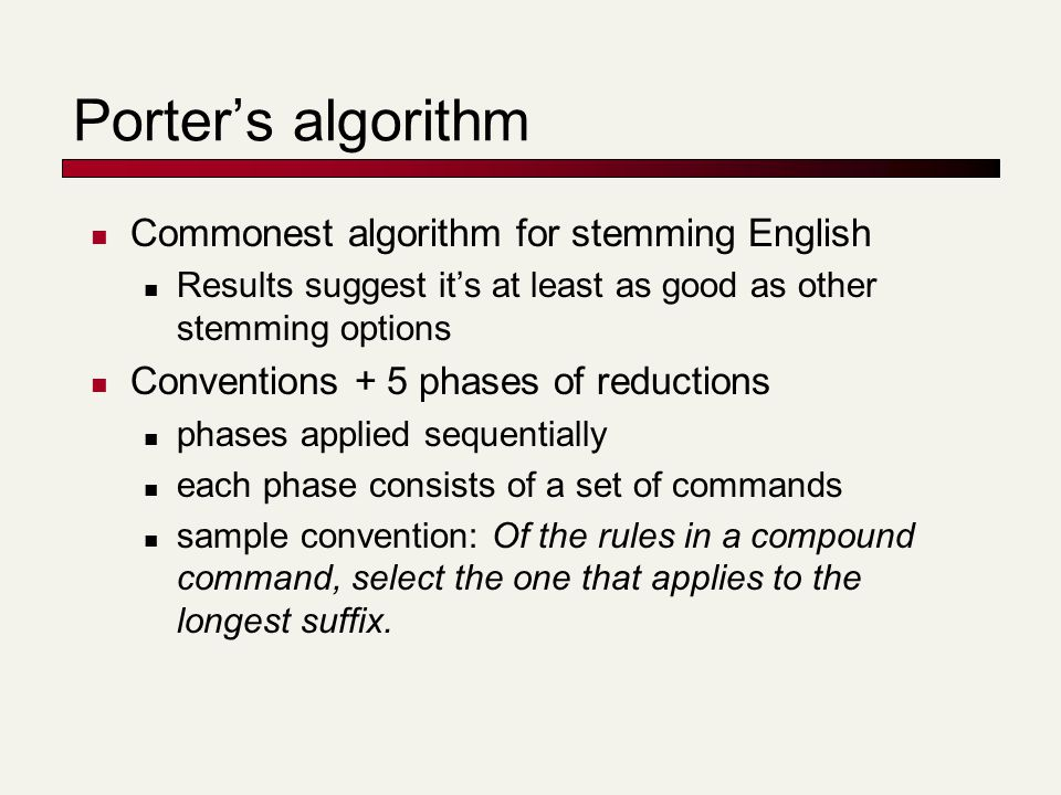 Porter's algorithm Commonest algorithm for stemming English Results suggest it's at least as good as other stemming options Conventions + 5 phases of