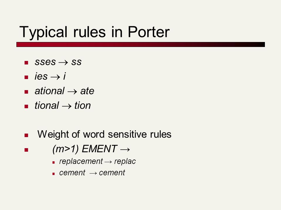 Typical rules in Porter sses  ss ies  i ational  ate tional  tion Weight of word sensitive rules (m>1) EMENT → replacement → replac cement → cement