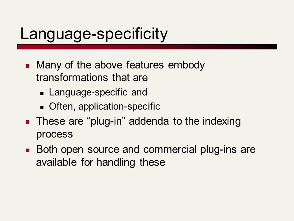 Language-specificity Many of the above features embody transformations that are Language-specific and Often, application-specific These are plug-in addenda to the indexing process Both open source and commercial plug-ins are available for handling these
