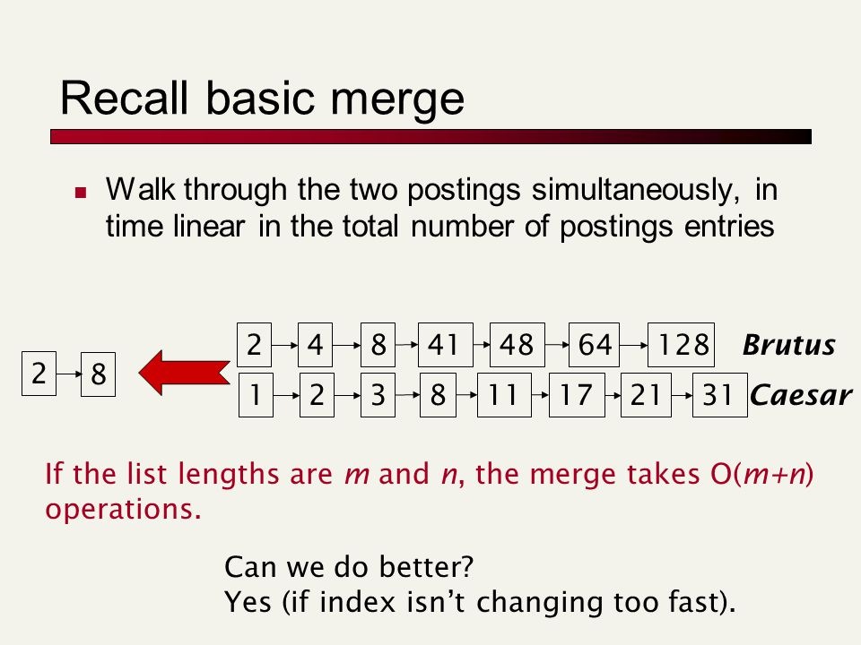 Recall basic merge Walk through the two postings simultaneously, in time linear in the total number of postings entries 128 31 248414864 1238111721 Brutus Caesar 2 8 If the list lengths are m and n, the merge takes O(m+n) operations.