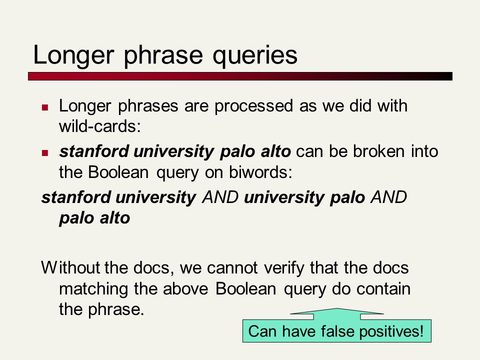 Longer phrase queries Longer phrases are processed as we did with wild-cards: stanford university palo alto can be broken into the Boolean query on bi