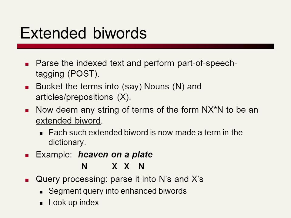 Extended biwords Parse the indexed text and perform part-of-speech- tagging (POST).