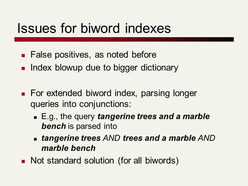 Issues for biword indexes False positives, as noted before Index blowup due to bigger dictionary For extended biword index, parsing longer queries into conjunctions: E.g., the query tangerine trees and a marble bench is parsed into tangerine trees AND trees and a marble AND marble bench Not standard solution (for all biwords)
