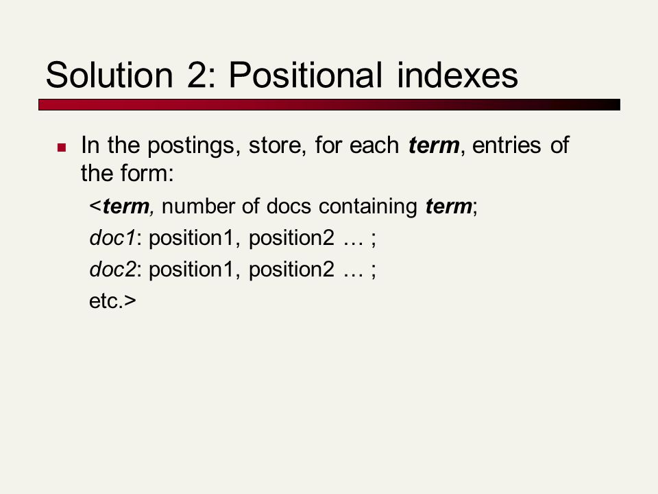 Solution 2: Positional indexes In the postings, store, for each term, entries of the form: <term, number of docs containing term; doc1: position1, pos