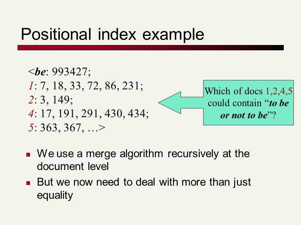 Positional index example We use a merge algorithm recursively at the document level But we now need to deal with more than just equality <be: 993427; 1: 7, 18, 33, 72, 86, 231; 2: 3, 149; 4: 17, 191, 291, 430, 434; 5: 363, 367, …> Which of docs 1,2,4,5 could contain to be or not to be