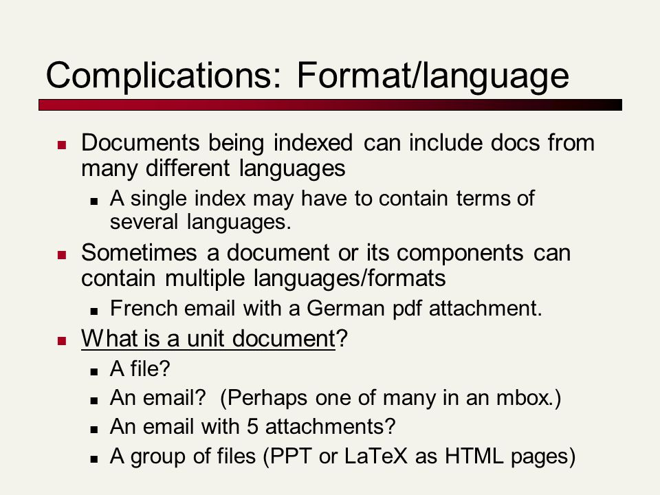 Complications: Format/language Documents being indexed can include docs from many different languages A single index may have to contain terms of seve